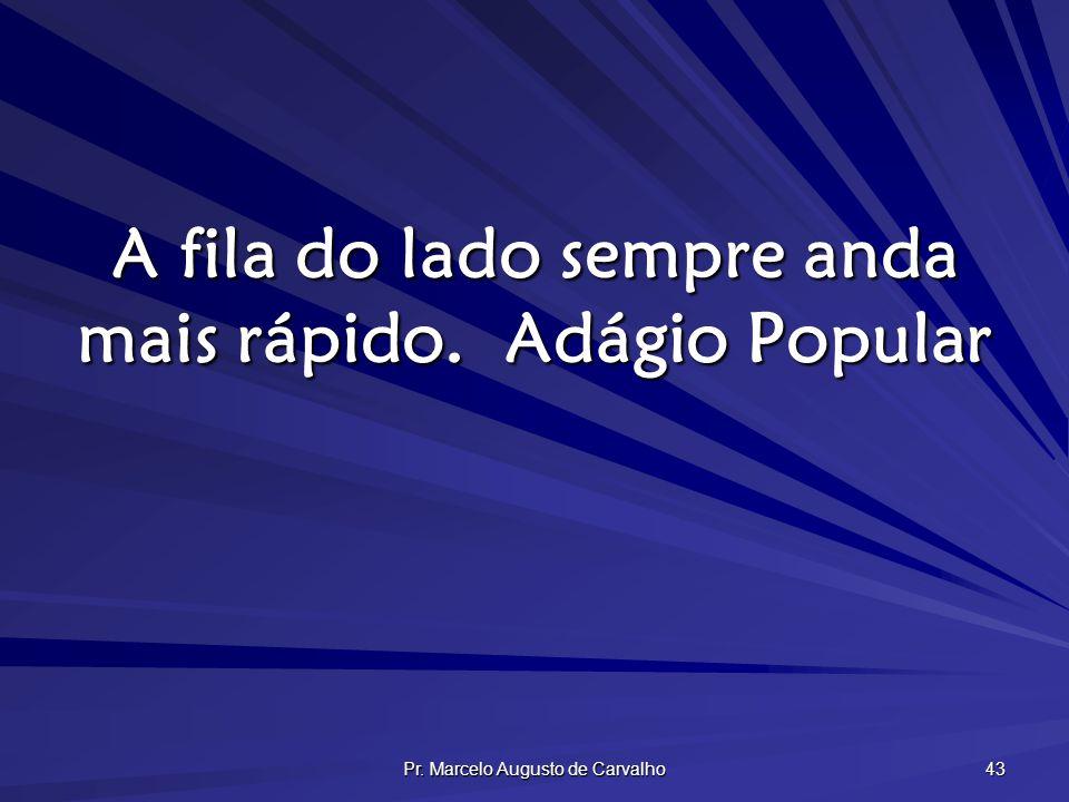 Pr. Marcelo Augusto de Carvalho 43 A fila do lado sempre anda mais rápido.Adágio Popular