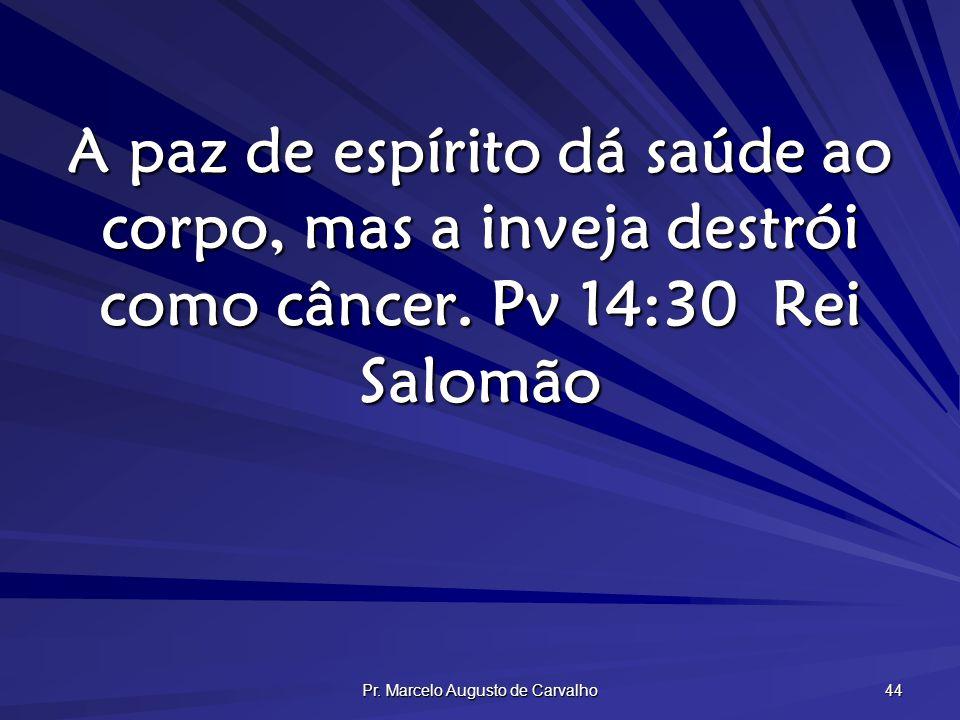 Pr. Marcelo Augusto de Carvalho 44 A paz de espírito dá saúde ao corpo, mas a inveja destrói como câncer. Pv 14:30Rei Salomão