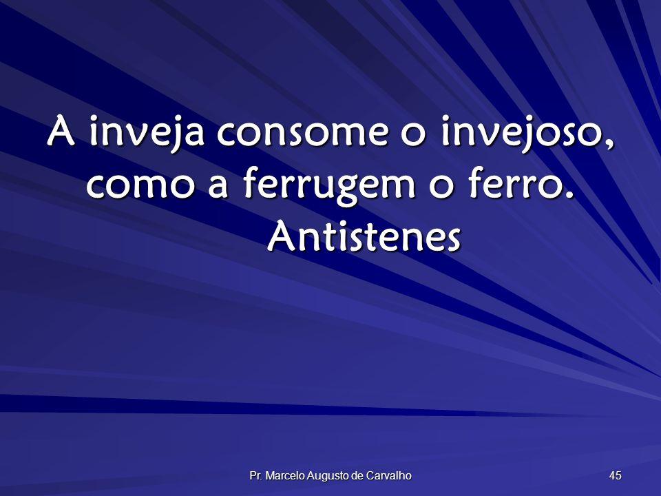 Pr. Marcelo Augusto de Carvalho 45 A inveja consome o invejoso, como a ferrugem o ferro. Antistenes