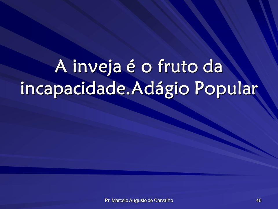 Pr. Marcelo Augusto de Carvalho 46 A inveja é o fruto da incapacidade.Adágio Popular