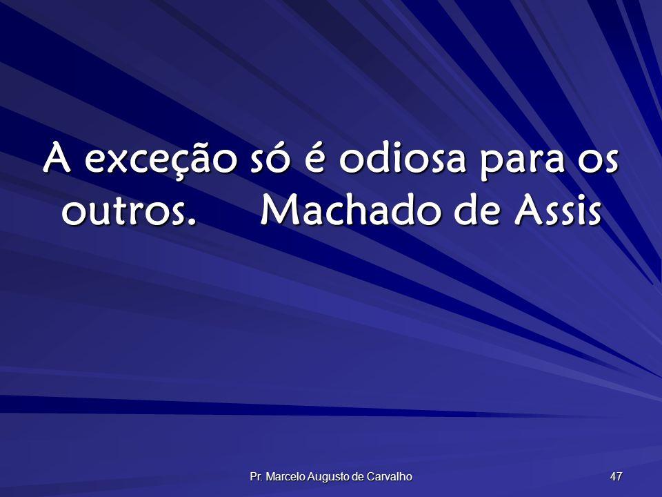 Pr. Marcelo Augusto de Carvalho 47 A exceção só é odiosa para os outros.Machado de Assis