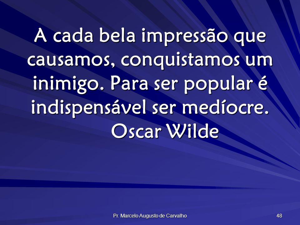Pr. Marcelo Augusto de Carvalho 48 A cada bela impressão que causamos, conquistamos um inimigo. Para ser popular é indispensável ser medíocre. Oscar W