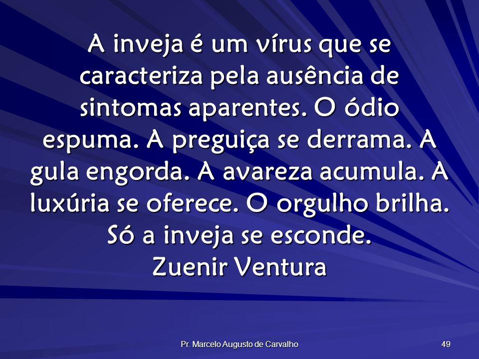 Pr. Marcelo Augusto de Carvalho 49 A inveja é um vírus que se caracteriza pela ausência de sintomas aparentes. O ódio espuma. A preguiça se derrama. A