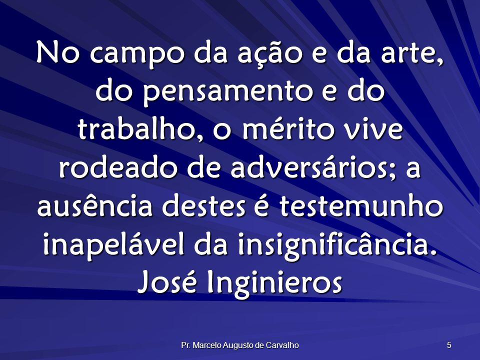 Pr. Marcelo Augusto de Carvalho 5 No campo da ação e da arte, do pensamento e do trabalho, o mérito vive rodeado de adversários; a ausência destes é t