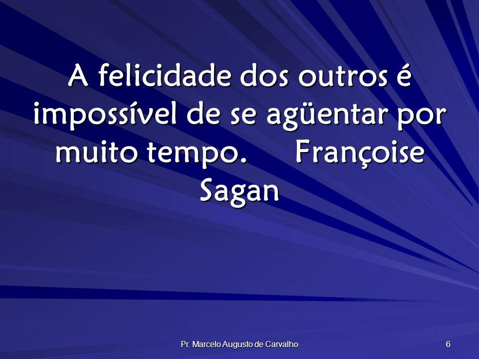 Pr. Marcelo Augusto de Carvalho 6 A felicidade dos outros é impossível de se agüentar por muito tempo.Françoise Sagan