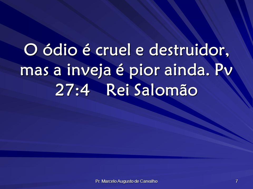 Pr. Marcelo Augusto de Carvalho 7 O ódio é cruel e destruidor, mas a inveja é pior ainda. Pv 27:4Rei Salomão