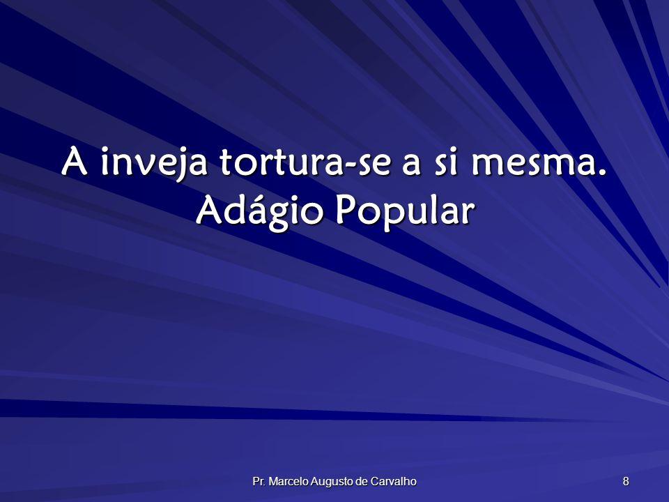Pr. Marcelo Augusto de Carvalho 8 A inveja tortura-se a si mesma. Adágio Popular