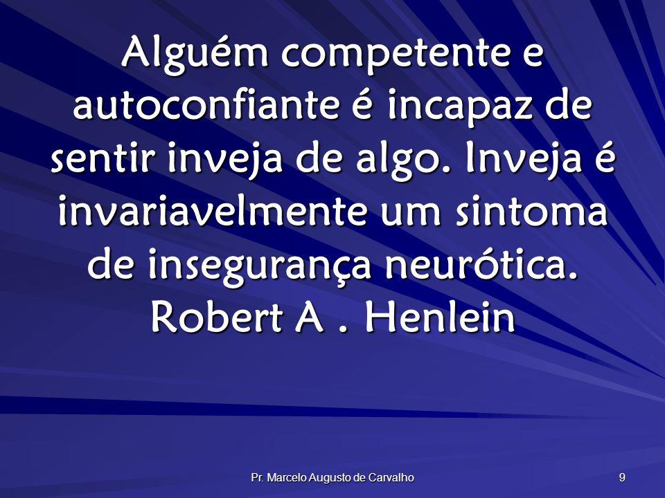 Pr. Marcelo Augusto de Carvalho 9 Alguém competente e autoconfiante é incapaz de sentir inveja de algo. Inveja é invariavelmente um sintoma de insegur