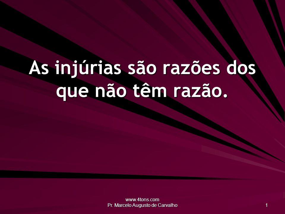 www.4tons.com Pr. Marcelo Augusto de Carvalho 1 As injúrias são razões dos que não têm razão.