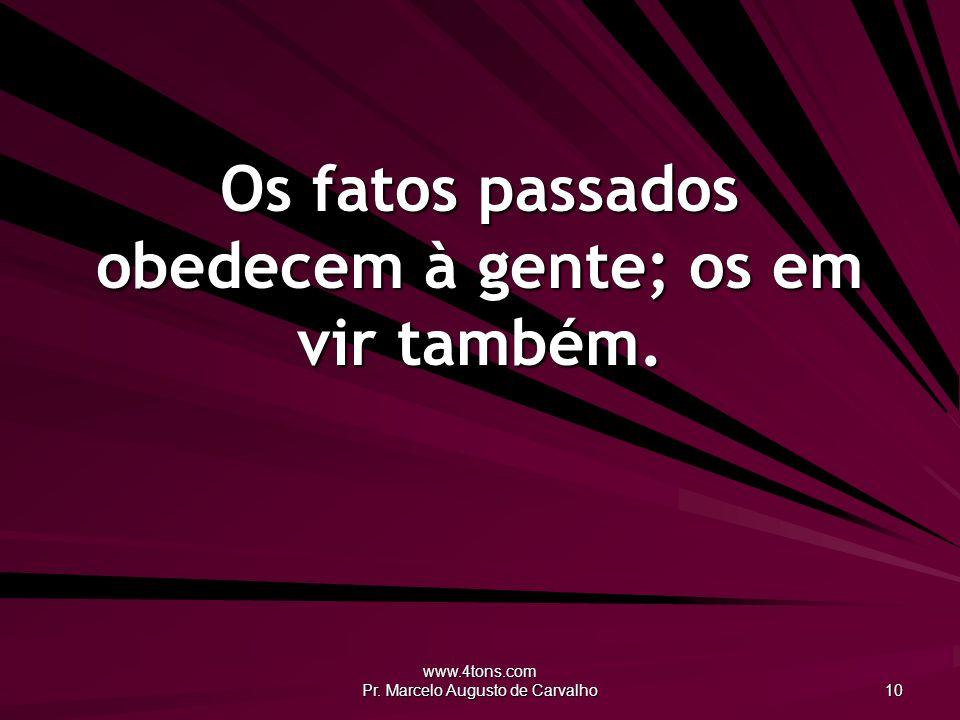 www.4tons.com Pr. Marcelo Augusto de Carvalho 10 Os fatos passados obedecem à gente; os em vir também.