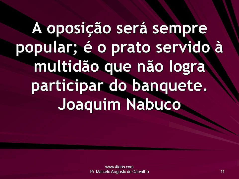 www.4tons.com Pr. Marcelo Augusto de Carvalho 11 A oposição será sempre popular; é o prato servido à multidão que não logra participar do banquete. Jo
