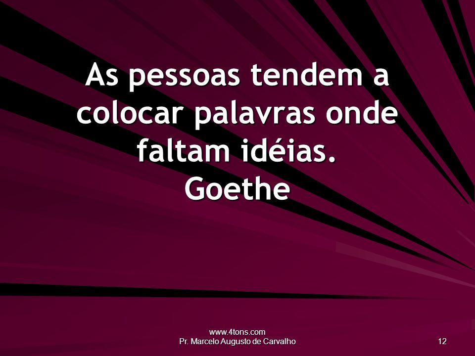 www.4tons.com Pr. Marcelo Augusto de Carvalho 12 As pessoas tendem a colocar palavras onde faltam idéias. Goethe