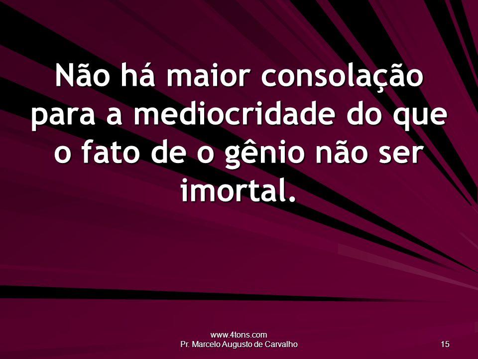 www.4tons.com Pr. Marcelo Augusto de Carvalho 15 Não há maior consolação para a mediocridade do que o fato de o gênio não ser imortal.