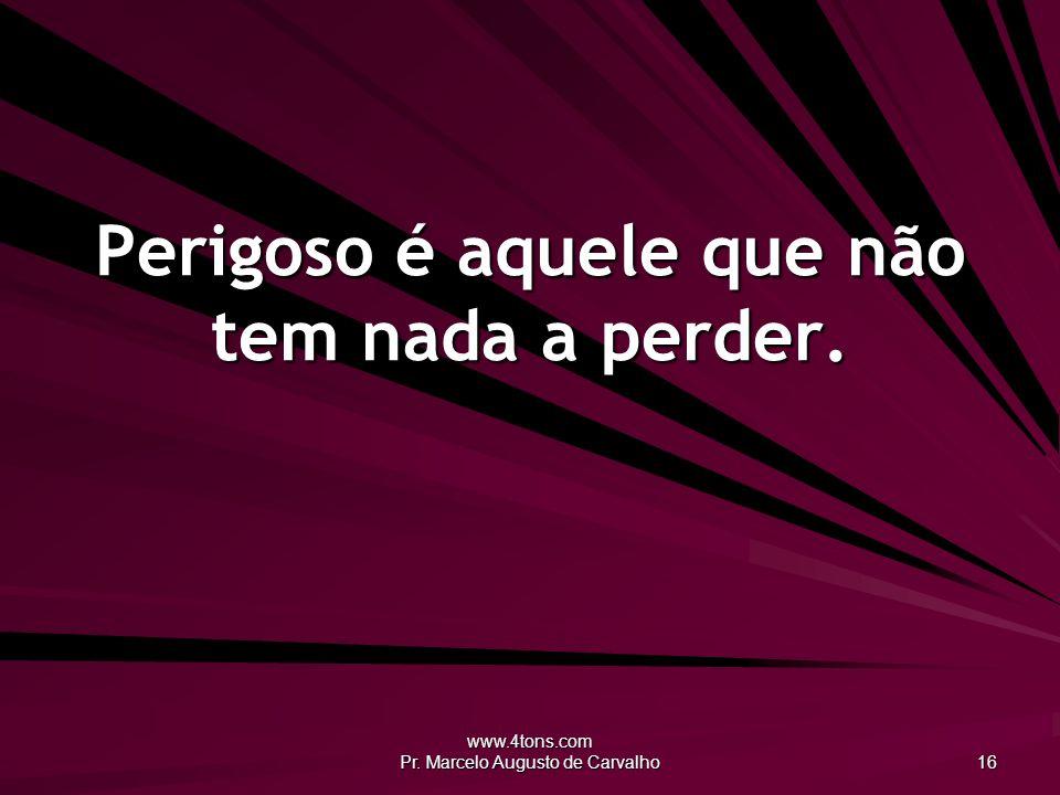 www.4tons.com Pr. Marcelo Augusto de Carvalho 16 Perigoso é aquele que não tem nada a perder.