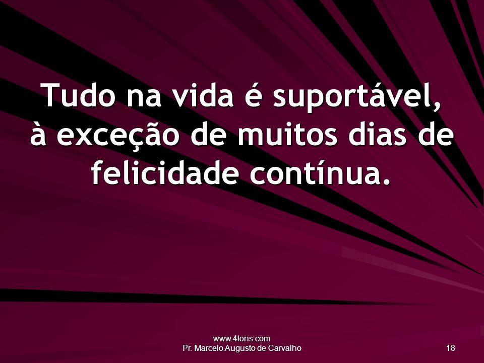www.4tons.com Pr. Marcelo Augusto de Carvalho 18 Tudo na vida é suportável, à exceção de muitos dias de felicidade contínua.