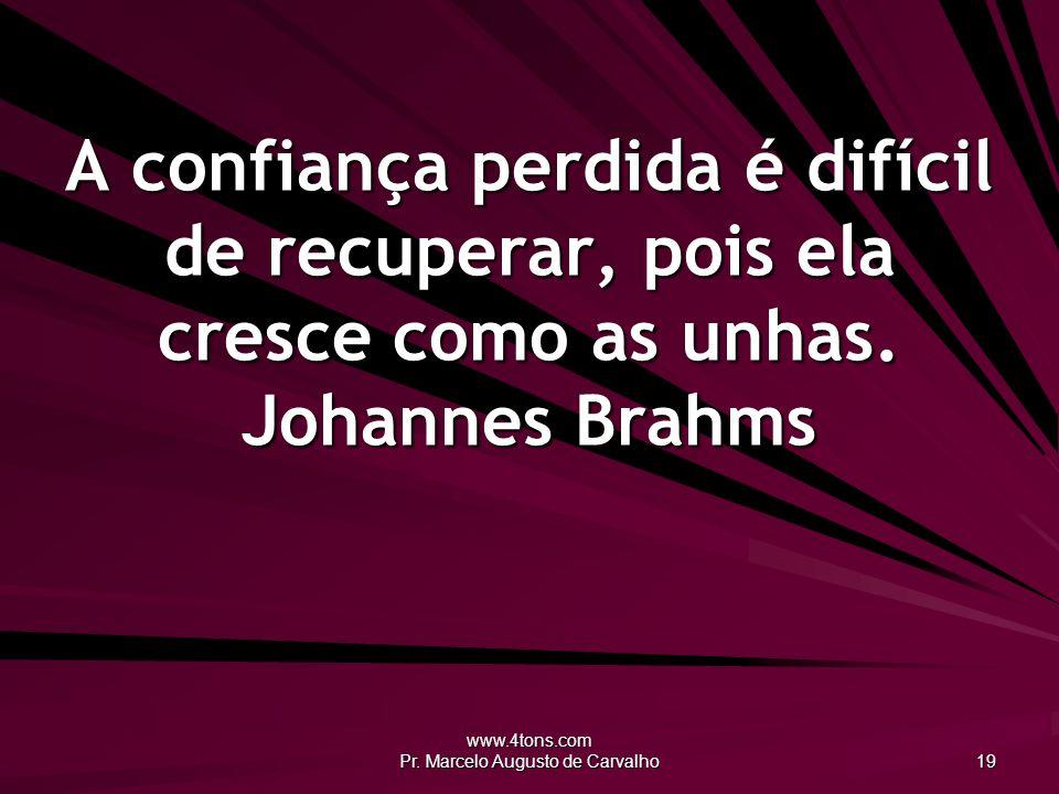www.4tons.com Pr. Marcelo Augusto de Carvalho 19 A confiança perdida é difícil de recuperar, pois ela cresce como as unhas. Johannes Brahms