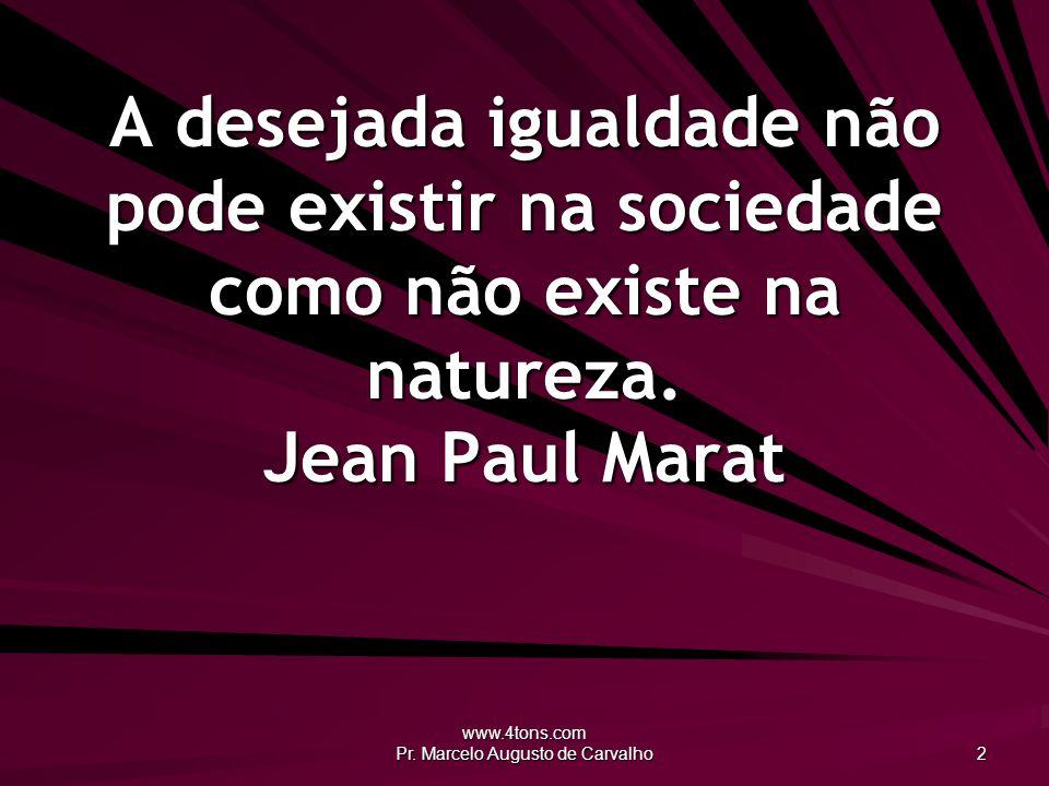 www.4tons.com Pr. Marcelo Augusto de Carvalho 2 A desejada igualdade não pode existir na sociedade como não existe na natureza. Jean Paul Marat
