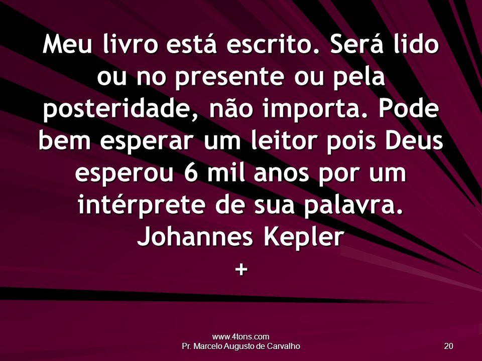 www.4tons.com Pr. Marcelo Augusto de Carvalho 20 Meu livro está escrito. Será lido ou no presente ou pela posteridade, não importa. Pode bem esperar u
