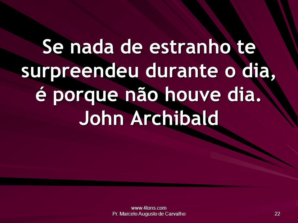 www.4tons.com Pr. Marcelo Augusto de Carvalho 22 Se nada de estranho te surpreendeu durante o dia, é porque não houve dia. John Archibald