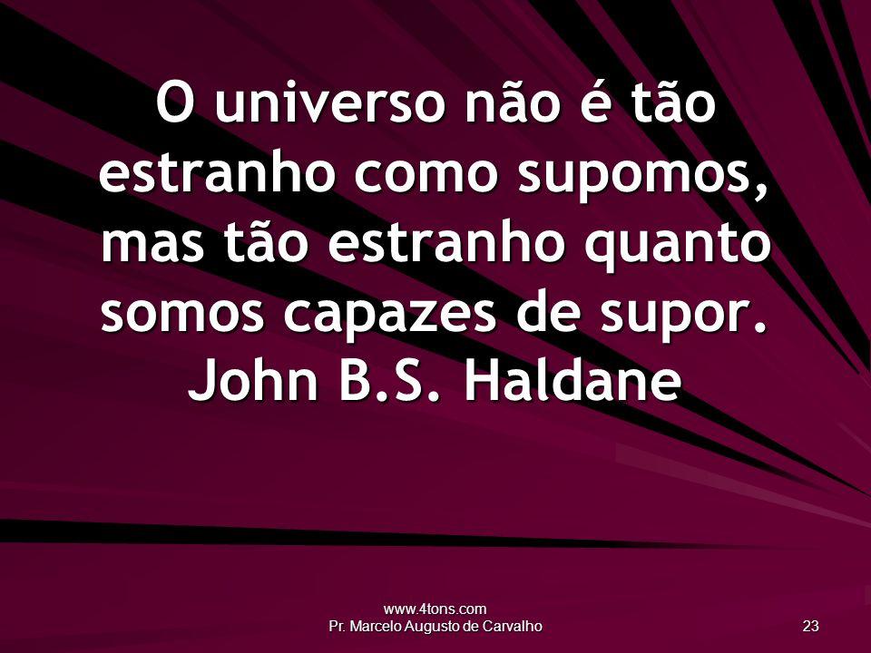 www.4tons.com Pr. Marcelo Augusto de Carvalho 23 O universo não é tão estranho como supomos, mas tão estranho quanto somos capazes de supor. John B.S.