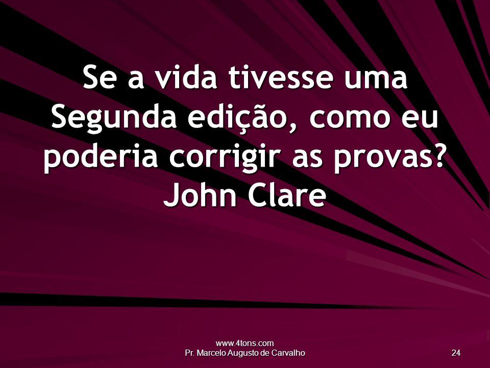 www.4tons.com Pr. Marcelo Augusto de Carvalho 24 Se a vida tivesse uma Segunda edição, como eu poderia corrigir as provas? John Clare