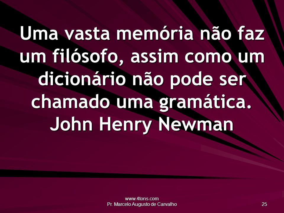 www.4tons.com Pr. Marcelo Augusto de Carvalho 25 Uma vasta memória não faz um filósofo, assim como um dicionário não pode ser chamado uma gramática. J