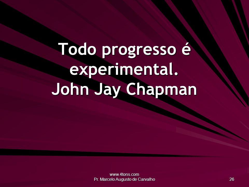 www.4tons.com Pr. Marcelo Augusto de Carvalho 26 Todo progresso é experimental. John Jay Chapman