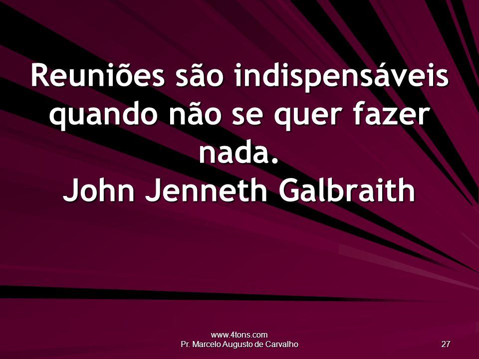 www.4tons.com Pr. Marcelo Augusto de Carvalho 27 Reuniões são indispensáveis quando não se quer fazer nada. John Jenneth Galbraith