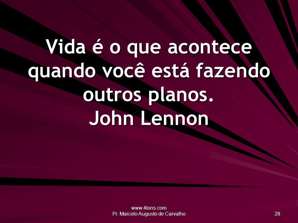 www.4tons.com Pr. Marcelo Augusto de Carvalho 28 Vida é o que acontece quando você está fazendo outros planos. John Lennon