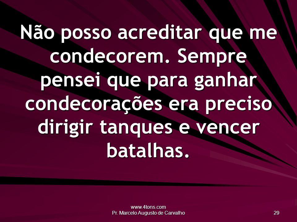 www.4tons.com Pr. Marcelo Augusto de Carvalho 29 Não posso acreditar que me condecorem. Sempre pensei que para ganhar condecorações era preciso dirigi