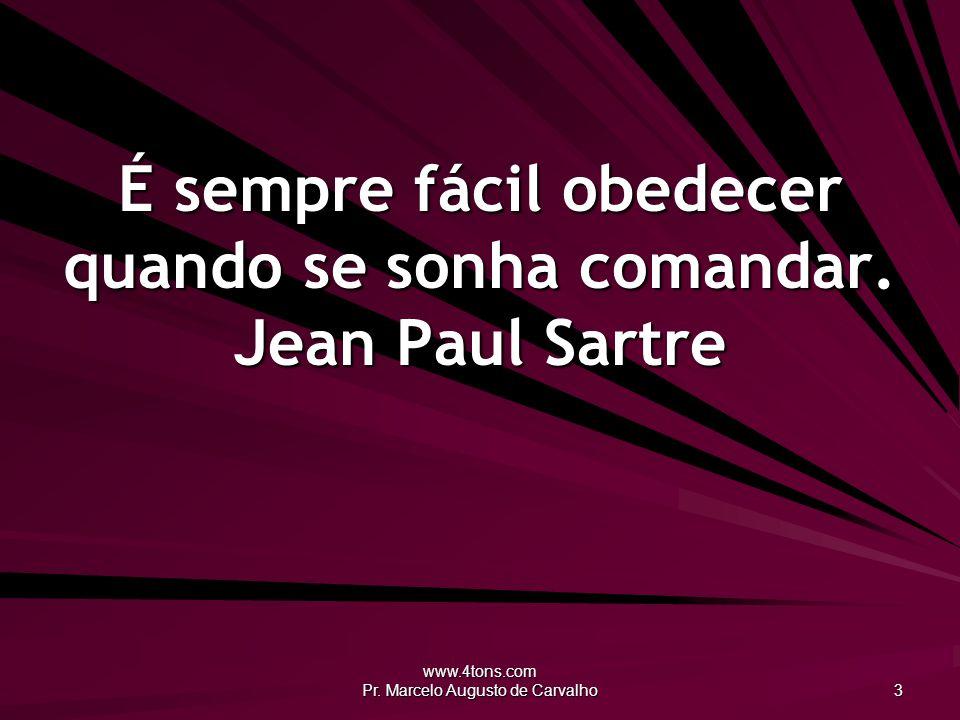 www.4tons.com Pr. Marcelo Augusto de Carvalho 3 É sempre fácil obedecer quando se sonha comandar. Jean Paul Sartre
