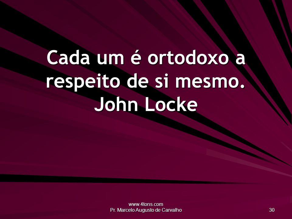 www.4tons.com Pr. Marcelo Augusto de Carvalho 30 Cada um é ortodoxo a respeito de si mesmo. John Locke