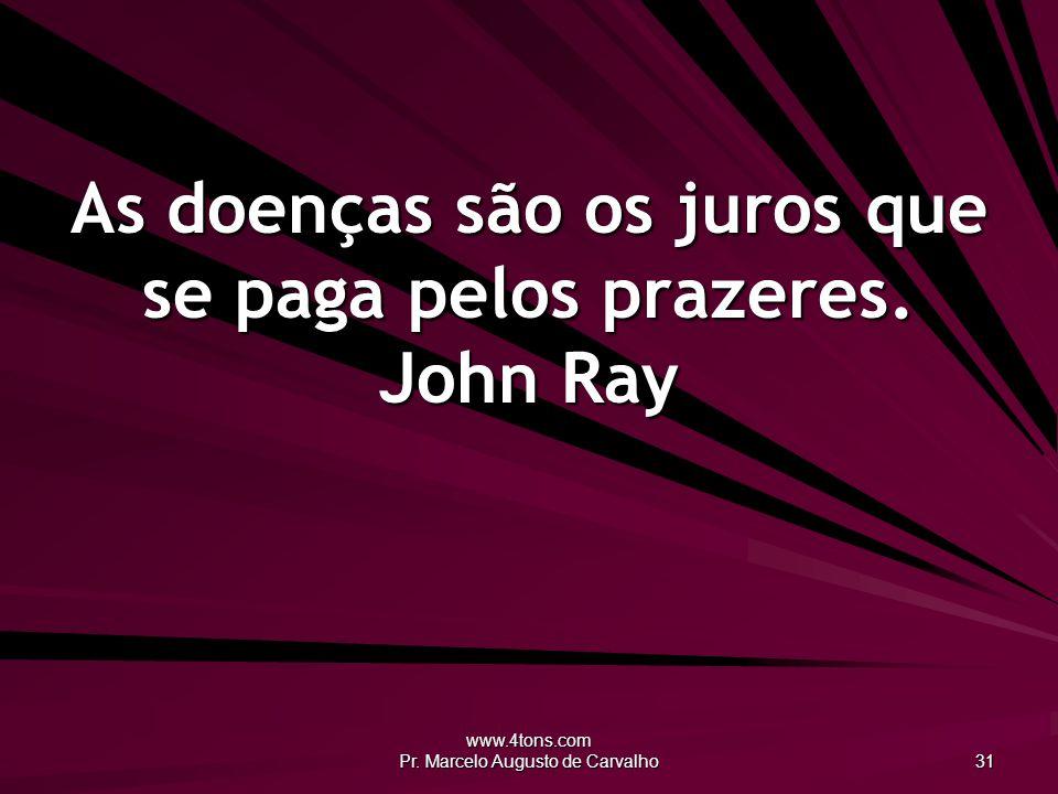 www.4tons.com Pr. Marcelo Augusto de Carvalho 31 As doenças são os juros que se paga pelos prazeres. John Ray