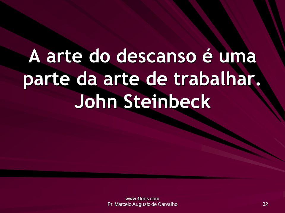 www.4tons.com Pr. Marcelo Augusto de Carvalho 32 A arte do descanso é uma parte da arte de trabalhar. John Steinbeck