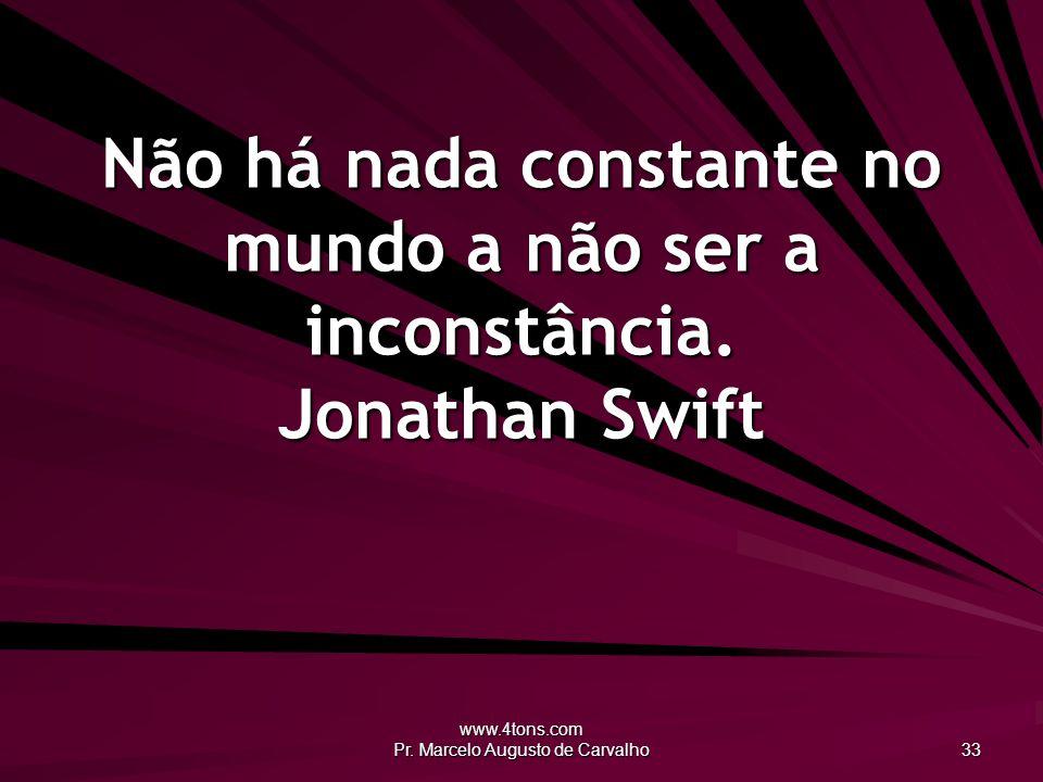 www.4tons.com Pr. Marcelo Augusto de Carvalho 33 Não há nada constante no mundo a não ser a inconstância. Jonathan Swift