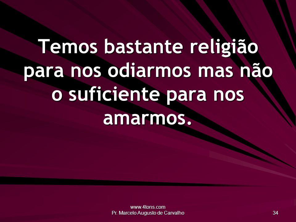 www.4tons.com Pr. Marcelo Augusto de Carvalho 34 Temos bastante religião para nos odiarmos mas não o suficiente para nos amarmos.