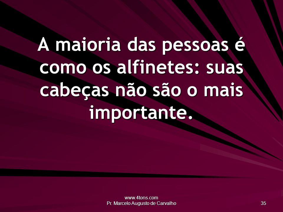 www.4tons.com Pr. Marcelo Augusto de Carvalho 35 A maioria das pessoas é como os alfinetes: suas cabeças não são o mais importante.