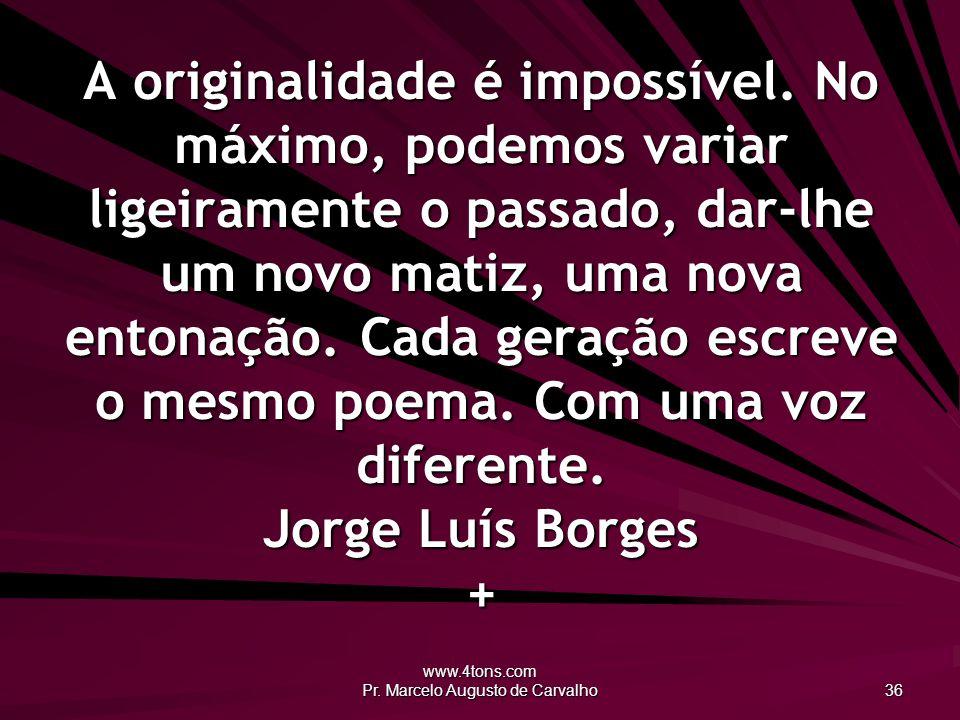 www.4tons.com Pr. Marcelo Augusto de Carvalho 36 A originalidade é impossível. No máximo, podemos variar ligeiramente o passado, dar-lhe um novo matiz
