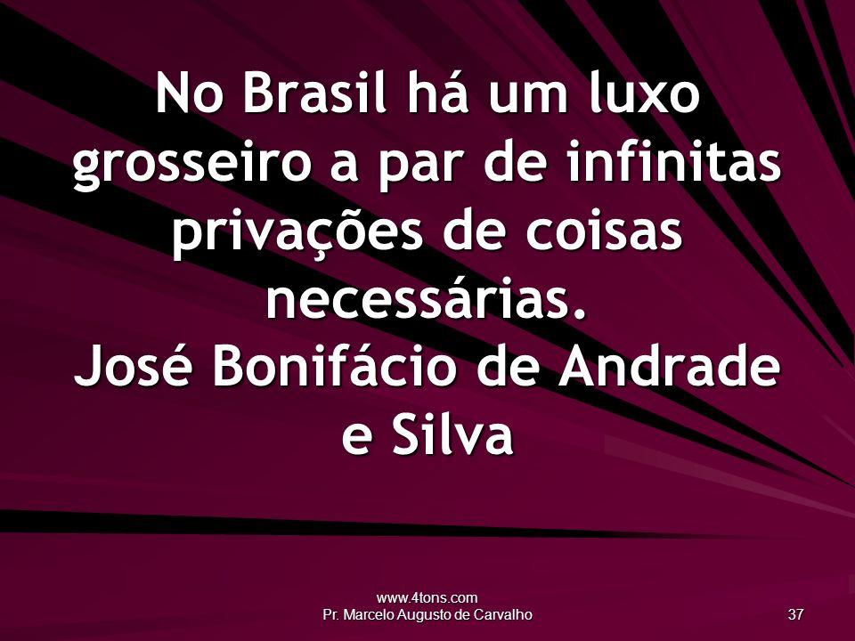 www.4tons.com Pr. Marcelo Augusto de Carvalho 37 No Brasil há um luxo grosseiro a par de infinitas privações de coisas necessárias. José Bonifácio de