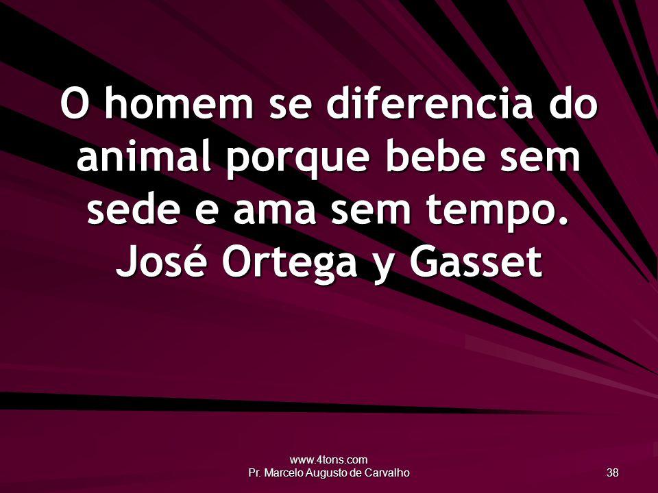 www.4tons.com Pr. Marcelo Augusto de Carvalho 38 O homem se diferencia do animal porque bebe sem sede e ama sem tempo. José Ortega y Gasset