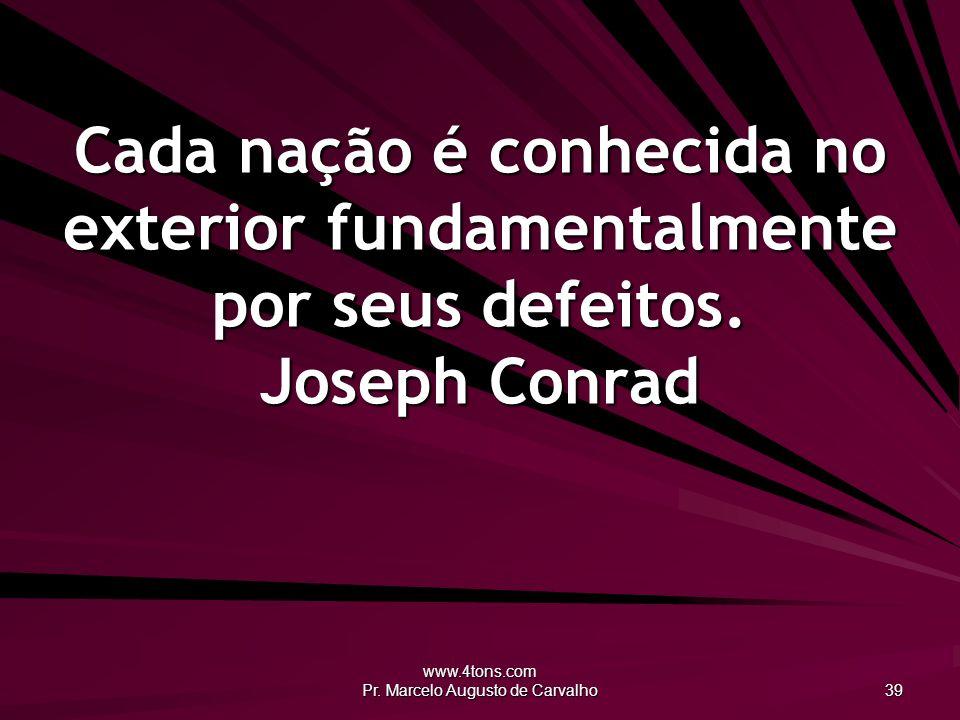 www.4tons.com Pr. Marcelo Augusto de Carvalho 39 Cada nação é conhecida no exterior fundamentalmente por seus defeitos. Joseph Conrad
