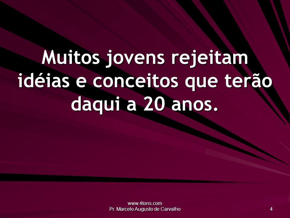 www.4tons.com Pr. Marcelo Augusto de Carvalho 4 Muitos jovens rejeitam idéias e conceitos que terão daqui a 20 anos.