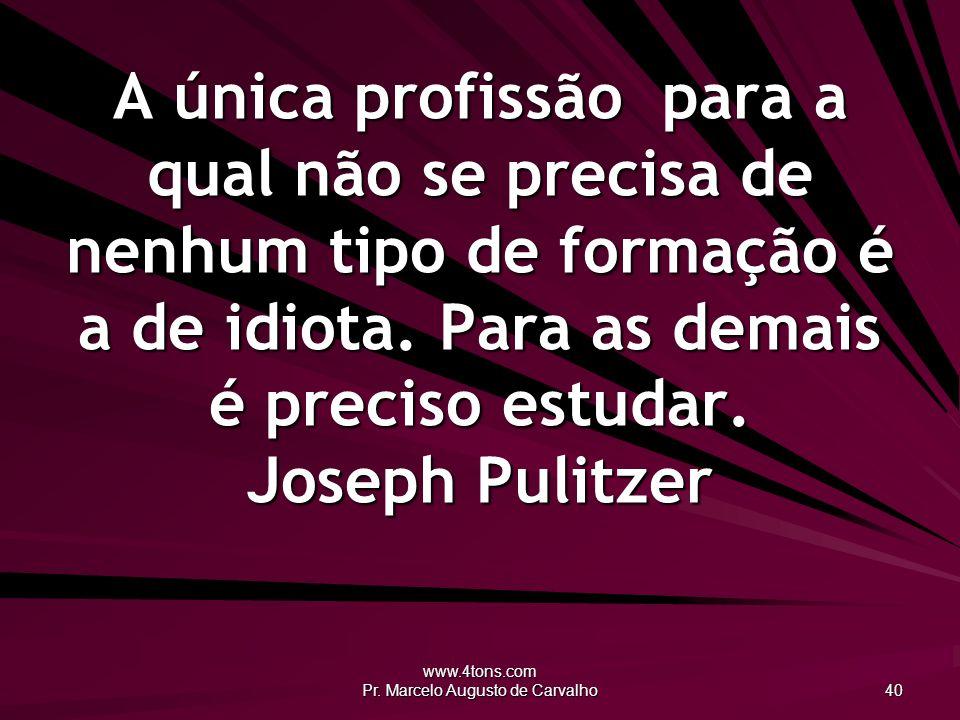 www.4tons.com Pr. Marcelo Augusto de Carvalho 40 A única profissão para a qual não se precisa de nenhum tipo de formação é a de idiota. Para as demais