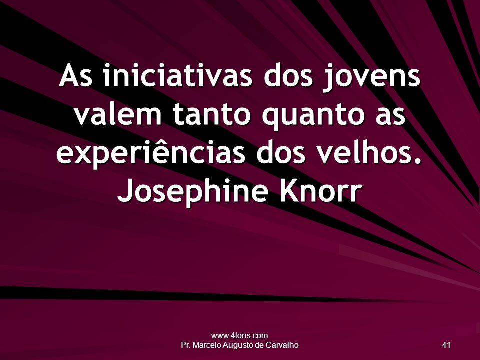 www.4tons.com Pr. Marcelo Augusto de Carvalho 41 As iniciativas dos jovens valem tanto quanto as experiências dos velhos. Josephine Knorr