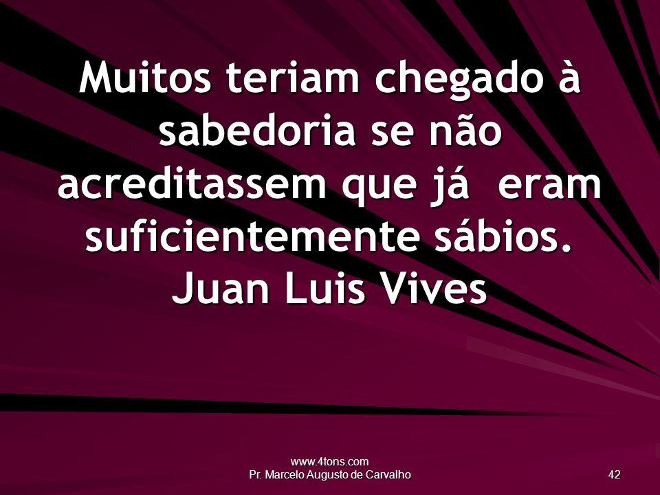 www.4tons.com Pr. Marcelo Augusto de Carvalho 42 Muitos teriam chegado à sabedoria se não acreditassem que já eram suficientemente sábios. Juan Luis V