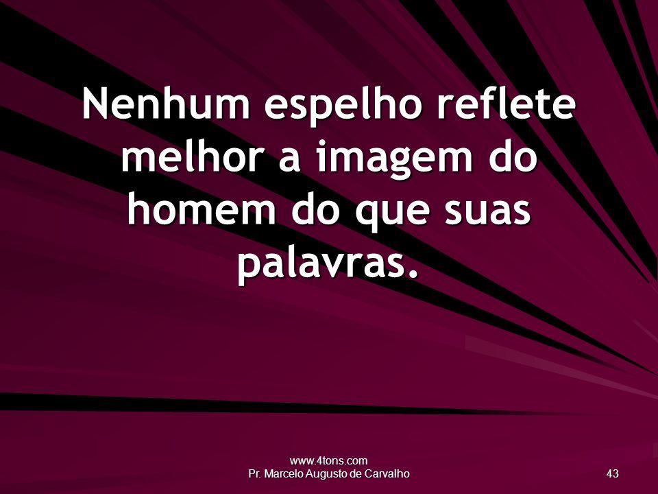 www.4tons.com Pr. Marcelo Augusto de Carvalho 43 Nenhum espelho reflete melhor a imagem do homem do que suas palavras.