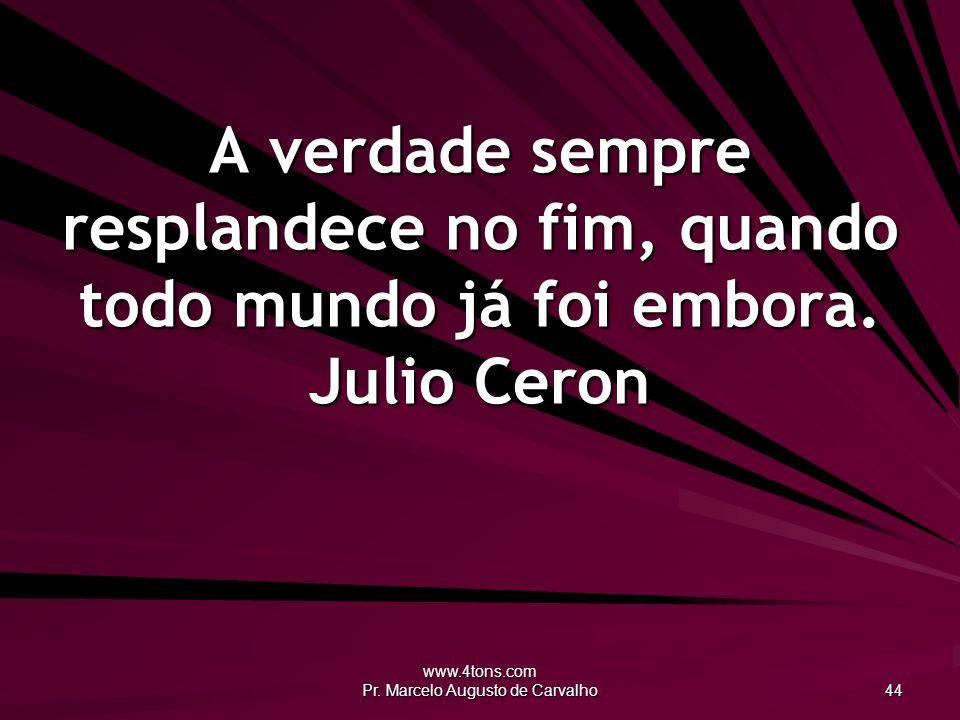 www.4tons.com Pr. Marcelo Augusto de Carvalho 44 A verdade sempre resplandece no fim, quando todo mundo já foi embora. Julio Ceron