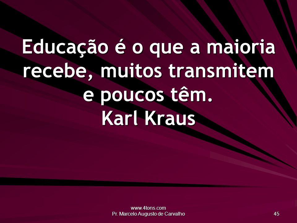 www.4tons.com Pr. Marcelo Augusto de Carvalho 45 Educação é o que a maioria recebe, muitos transmitem e poucos têm. Karl Kraus