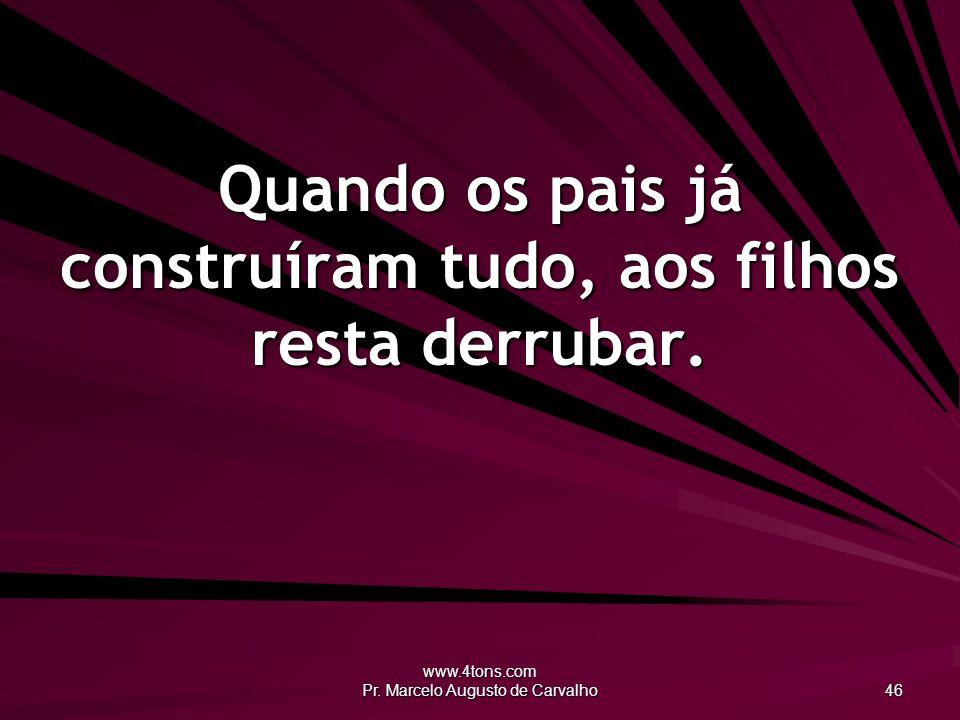 www.4tons.com Pr. Marcelo Augusto de Carvalho 46 Quando os pais já construíram tudo, aos filhos resta derrubar.