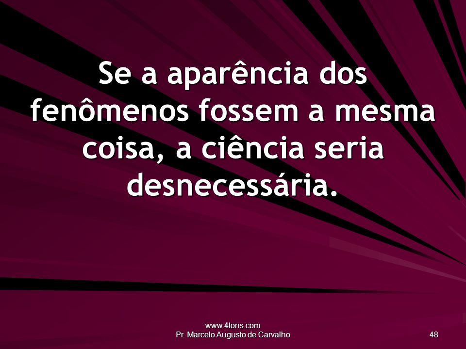 www.4tons.com Pr. Marcelo Augusto de Carvalho 48 Se a aparência dos fenômenos fossem a mesma coisa, a ciência seria desnecessária.